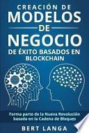 Creación de Modelos de Negocio de Éxito Basados En Blockchain: Forma Parte de la Nueva Revolución Basada En La Cadena de Bloques