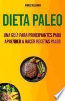 Dieta Paleo: Una Guía Para Principiantes Para Aprender A Hacer Recetas Paleo