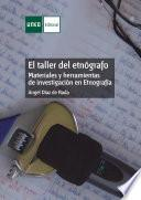 EL TALLER DEL ETNÓGRAFO. MATERIALES Y HERRAMIENTAS DE INVESTIGACIÓN EN ETNOGRAFÍA