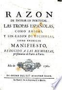 La razon de entrar en Portugal las tropas espan̄olas, como amigas, y sin-razon de recibirlas, como enemigas, manifiesto