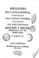 Origenes de la lengua española, compuestos por varios autores, recogidos por D. Gregorio Mayáns y Siscár ... Tomo 1. [-2.]