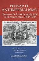 Pensar el antiimperialismo. Ensayos de historia intelectual latinoamericana, 1900-1930